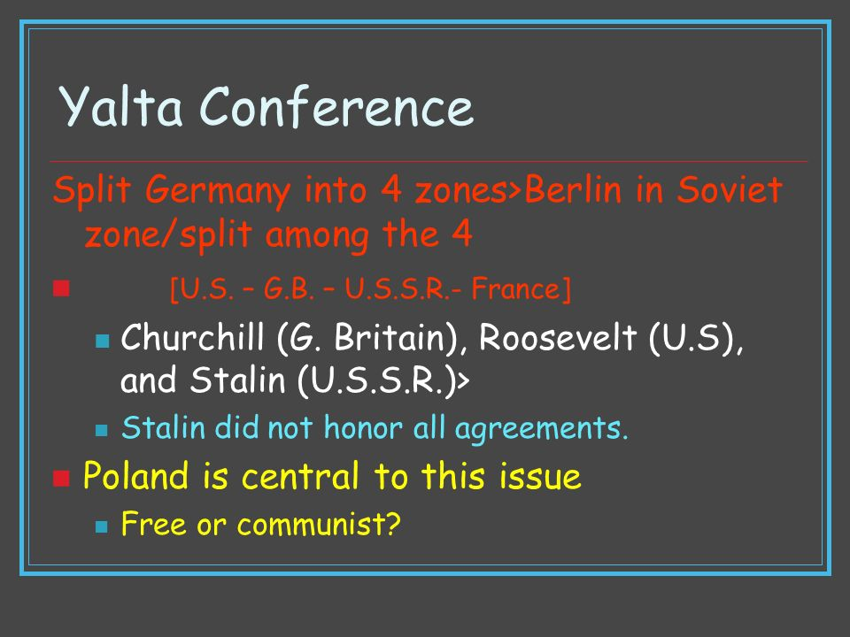 Yalta Conference Split Germany into 4 zones>Berlin in Soviet zone/split among the 4. [U.S. – G.B. – U.S.S.R.- France]